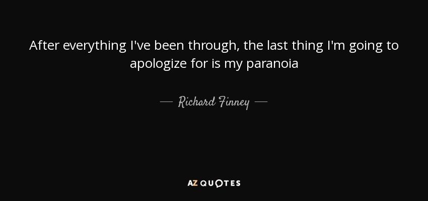 After everything I've been through, the last thing I'm going to apologize for is my paranoia - Richard Finney