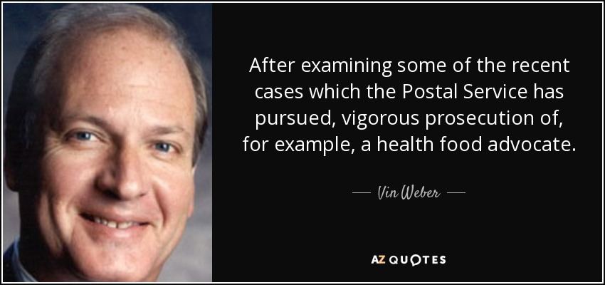 After examining some of the recent cases which the Postal Service has pursued, vigorous prosecution of, for example, a health food advocate. - Vin Weber