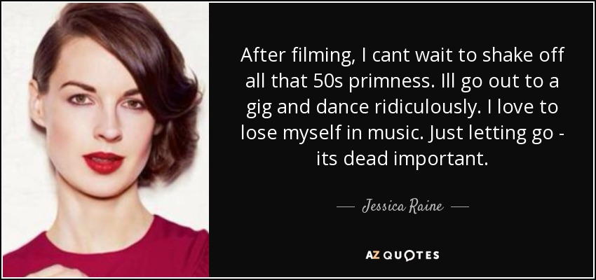 After filming, I cant wait to shake off all that 50s primness. Ill go out to a gig and dance ridiculously. I love to lose myself in music. Just letting go - its dead important. - Jessica Raine
