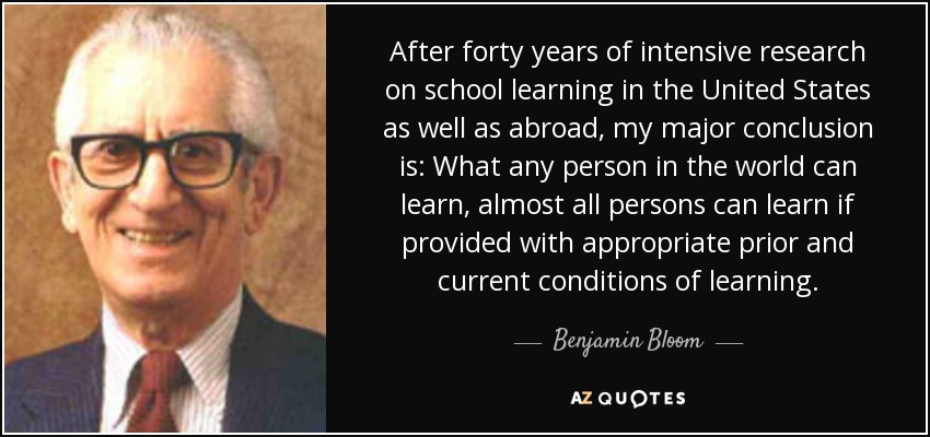 After forty years of intensive research on school learning in the United States as well as abroad, my major conclusion is: What any person in the world can learn, almost all persons can learn if provided with appropriate prior and current conditions of learning. - Benjamin Bloom