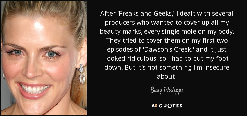 After 'Freaks and Geeks,' I dealt with several producers who wanted to cover up all my beauty marks, every single mole on my body. They tried to cover them on my first two episodes of 'Dawson's Creek,' and it just looked ridiculous, so I had to put my foot down. But it's not something I'm insecure about. - Busy Philipps