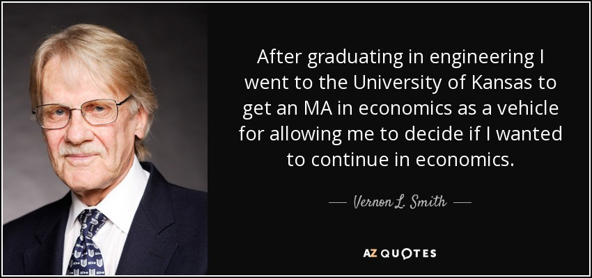 After graduating in engineering I went to the University of Kansas to get an MA in economics as a vehicle for allowing me to decide if I wanted to continue in economics. - Vernon L. Smith