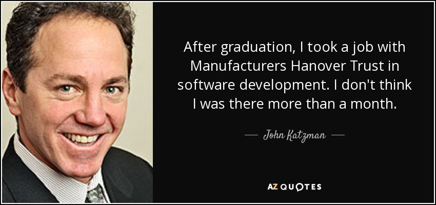 After graduation, I took a job with Manufacturers Hanover Trust in software development. I don't think I was there more than a month. - John Katzman