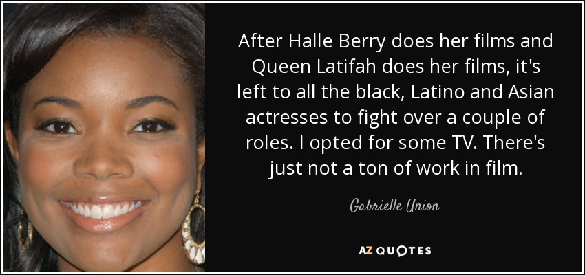 After Halle Berry does her films and Queen Latifah does her films, it's left to all the black, Latino and Asian actresses to fight over a couple of roles. I opted for some TV. There's just not a ton of work in film. - Gabrielle Union