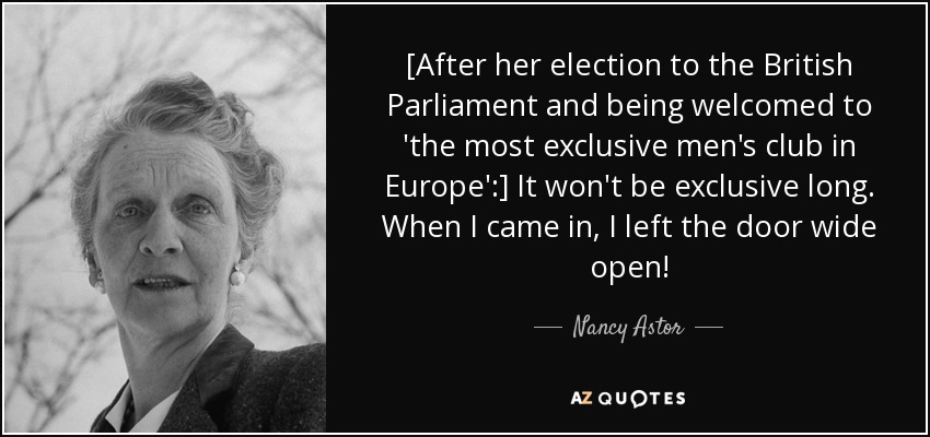 [After her election to the British Parliament and being welcomed to 'the most exclusive men's club in Europe':] It won't be exclusive long. When I came in, I left the door wide open! - Nancy Astor