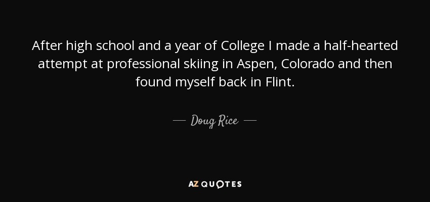 After high school and a year of College I made a half-hearted attempt at professional skiing in Aspen, Colorado and then found myself back in Flint. - Doug Rice