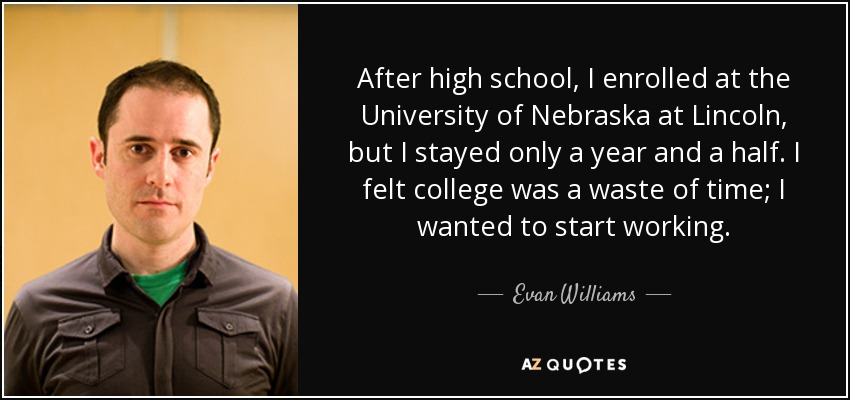 After high school, I enrolled at the University of Nebraska at Lincoln, but I stayed only a year and a half. I felt college was a waste of time; I wanted to start working. - Evan Williams