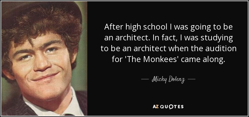 After high school I was going to be an architect. In fact, I was studying to be an architect when the audition for 'The Monkees' came along. - Micky Dolenz