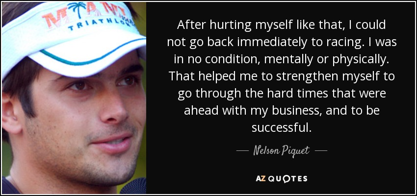 After hurting myself like that, I could not go back immediately to racing. I was in no condition, mentally or physically. That helped me to strengthen myself to go through the hard times that were ahead with my business, and to be successful. - Nelson Piquet