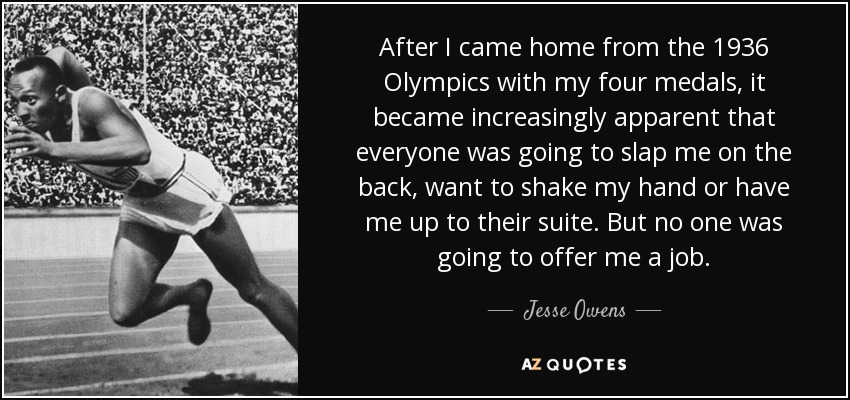 After I came home from the 1936 Olympics with my four medals, it became increasingly apparent that everyone was going to slap me on the back, want to shake my hand or have me up to their suite. But no one was going to offer me a job. - Jesse Owens