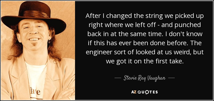After I changed the string we picked up right where we left off - and punched back in at the same time. I don't know if this has ever been done before. The engineer sort of looked at us weird, but we got it on the first take. - Stevie Ray Vaughan
