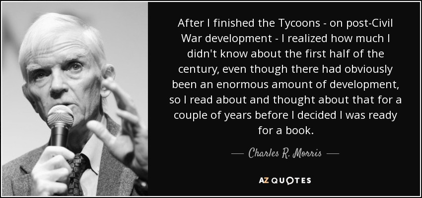 After I finished the Tycoons - on post-Civil War development - I realized how much I didn't know about the first half of the century, even though there had obviously been an enormous amount of development, so I read about and thought about that for a couple of years before I decided I was ready for a book. - Charles R. Morris