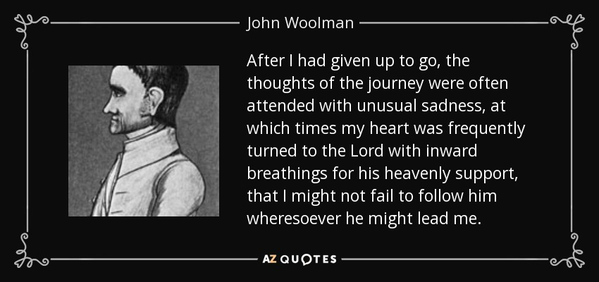 After I had given up to go, the thoughts of the journey were often attended with unusual sadness, at which times my heart was frequently turned to the Lord with inward breathings for his heavenly support, that I might not fail to follow him wheresoever he might lead me. - John Woolman