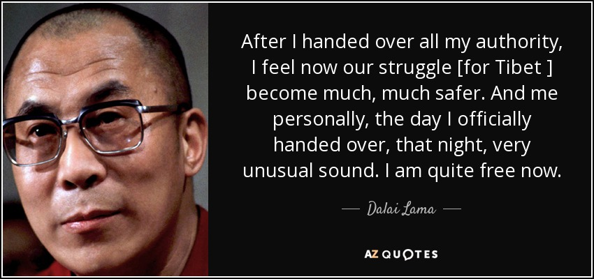 After I handed over all my authority, I feel now our struggle [for Tibet ] become much, much safer. And me personally, the day I officially handed over, that night, very unusual sound. I am quite free now. - Dalai Lama