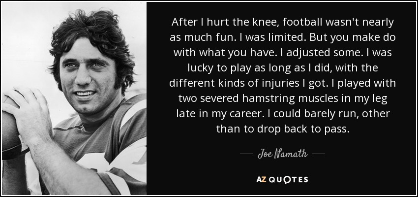 After I hurt the knee, football wasn't nearly as much fun. I was limited. But you make do with what you have. I adjusted some. I was lucky to play as long as I did, with the different kinds of injuries I got. I played with two severed hamstring muscles in my leg late in my career. I could barely run, other than to drop back to pass. - Joe Namath