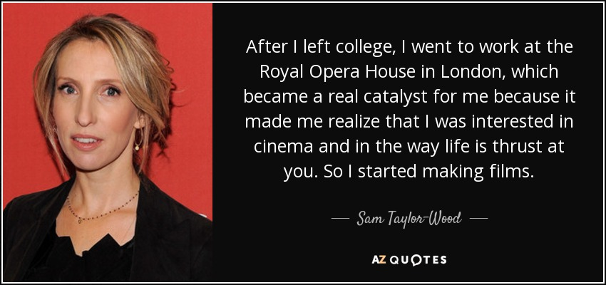 After I left college, I went to work at the Royal Opera House in London, which became a real catalyst for me because it made me realize that I was interested in cinema and in the way life is thrust at you. So I started making films. - Sam Taylor-Wood