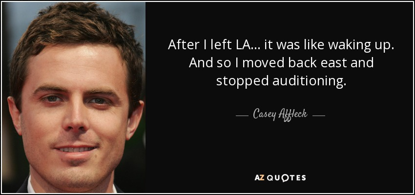 After I left LA... it was like waking up. And so I moved back east and stopped auditioning. - Casey Affleck