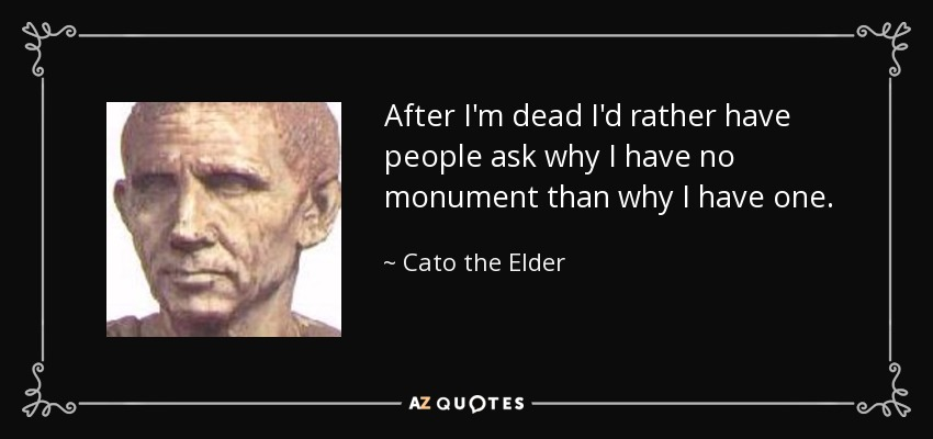 After I'm dead I'd rather have people ask why I have no monument than why I have one. - Cato the Elder