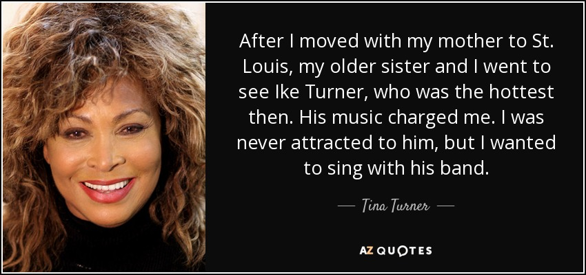 After I moved with my mother to St. Louis, my older sister and I went to see Ike Turner, who was the hottest then. His music charged me. I was never attracted to him, but I wanted to sing with his band. - Tina Turner