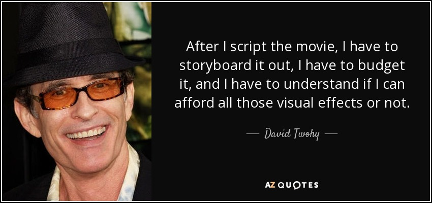 After I script the movie, I have to storyboard it out, I have to budget it, and I have to understand if I can afford all those visual effects or not. - David Twohy