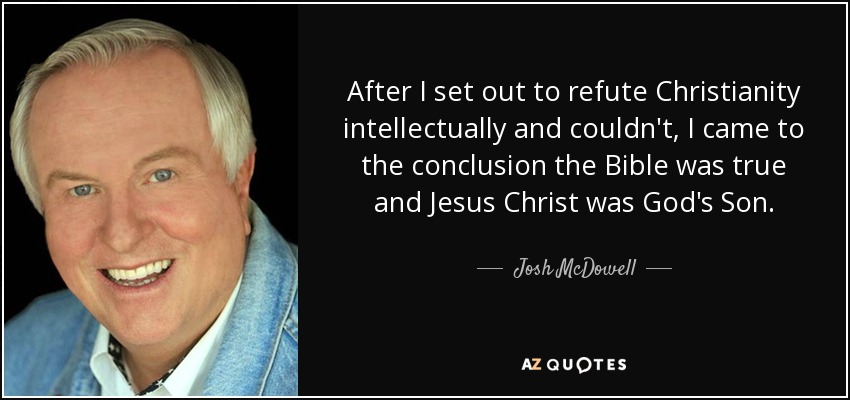 After I set out to refute Christianity intellectually and couldn't, I came to the conclusion the Bible was true and Jesus Christ was God's Son. - Josh McDowell