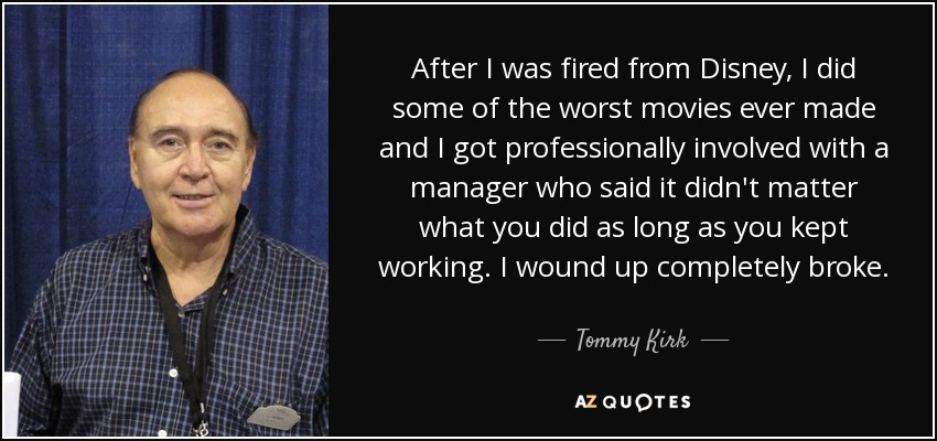 After I was fired from Disney, I did some of the worst movies ever made and I got professionally involved with a manager who said it didn't matter what you did as long as you kept working. I wound up completely broke. - Tommy Kirk