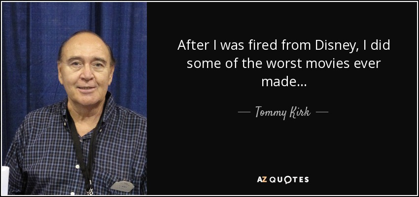 After I was fired from Disney, I did some of the worst movies ever made... - Tommy Kirk