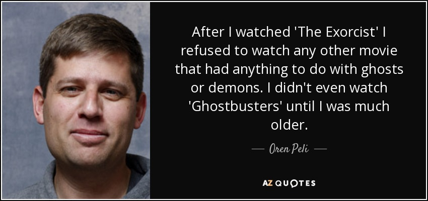 After I watched 'The Exorcist' I refused to watch any other movie that had anything to do with ghosts or demons. I didn't even watch 'Ghostbusters' until I was much older. - Oren Peli
