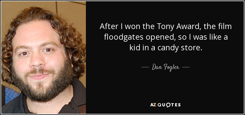 After I won the Tony Award, the film floodgates opened, so I was like a kid in a candy store. - Dan Fogler