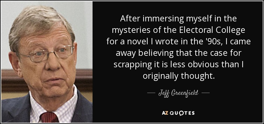 After immersing myself in the mysteries of the Electoral College for a novel I wrote in the '90s, I came away believing that the case for scrapping it is less obvious than I originally thought. - Jeff Greenfield