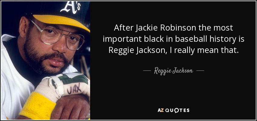 After Jackie Robinson the most important black in baseball history is Reggie Jackson, I really mean that. - Reggie Jackson