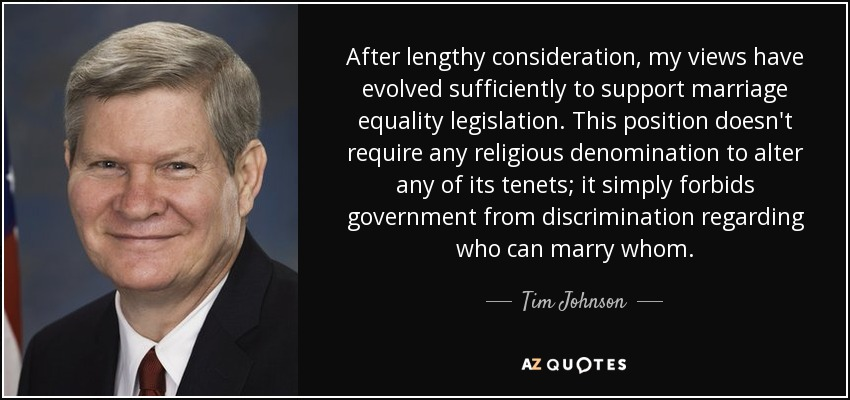 After lengthy consideration, my views have evolved sufficiently to support marriage equality legislation. This position doesn't require any religious denomination to alter any of its tenets; it simply forbids government from discrimination regarding who can marry whom. - Tim Johnson