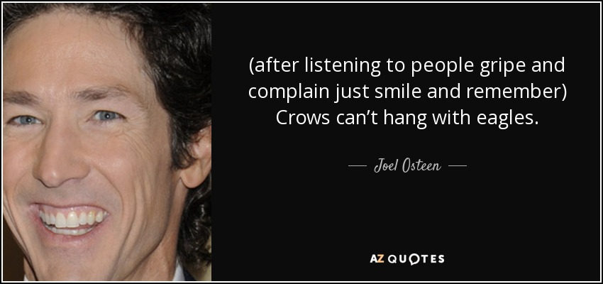 (after listening to people gripe and complain just smile and remember) Crows can't hang with eagles. - Joel Osteen