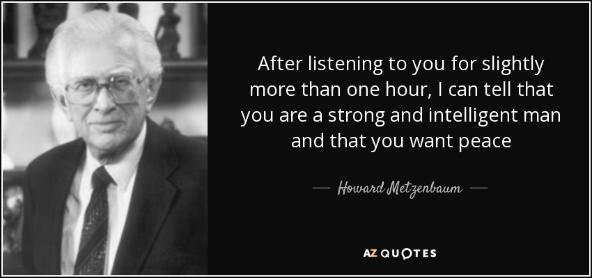After listening to you for slightly more than one hour, I can tell that you are a strong and intelligent man and that you want peace - Howard Metzenbaum