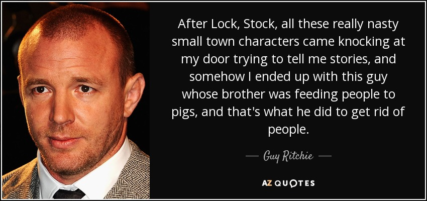 After Lock, Stock, all these really nasty small town characters came knocking at my door trying to tell me stories, and somehow I ended up with this guy whose brother was feeding people to pigs, and that's what he did to get rid of people. - Guy Ritchie