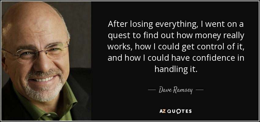 After losing everything, I went on a quest to find out how money really works, how I could get control of it, and how I could have confidence in handling it. - Dave Ramsey