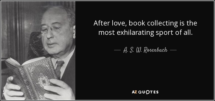 After love, book collecting is the most exhilarating sport of all. - A. S. W. Rosenbach