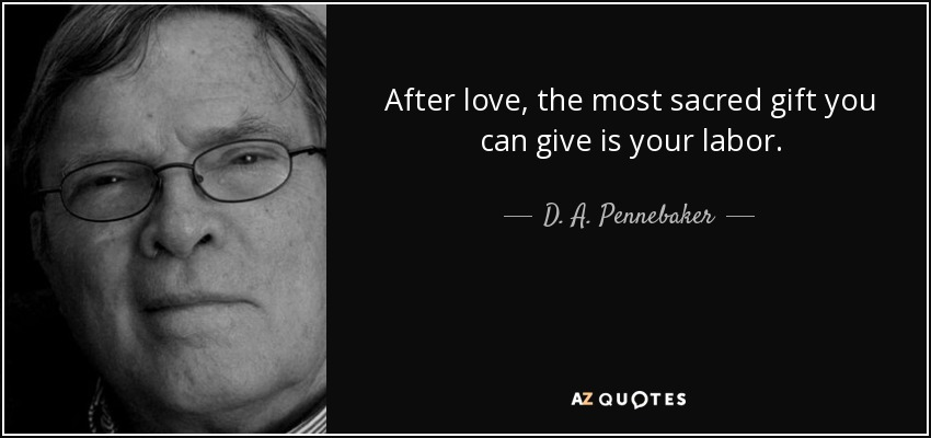 After love, the most sacred gift you can give is your labor. - D. A. Pennebaker