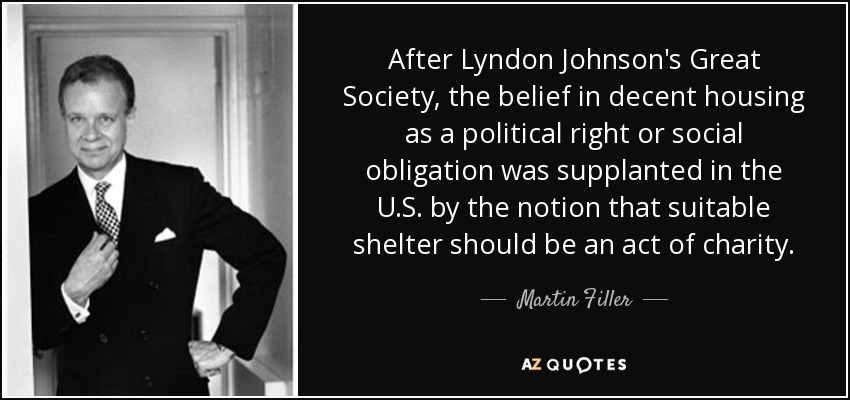 After Lyndon Johnson's Great Society, the belief in decent housing as a political right or social obligation was supplanted in the U.S. by the notion that suitable shelter should be an act of charity. - Martin Filler