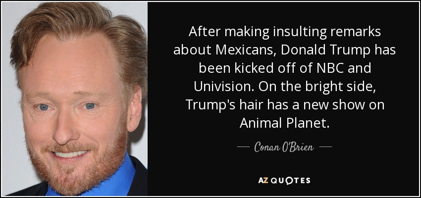 After making insulting remarks about Mexicans, Donald Trump has been kicked off of NBC and Univision. On the bright side, Trump's hair has a new show on Animal Planet. - Conan O'Brien