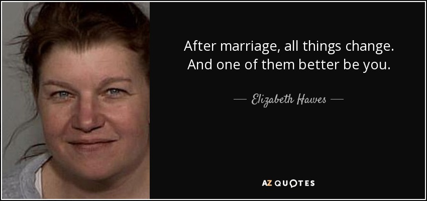 After marriage, all things change. And one of them better be you. - Elizabeth Hawes