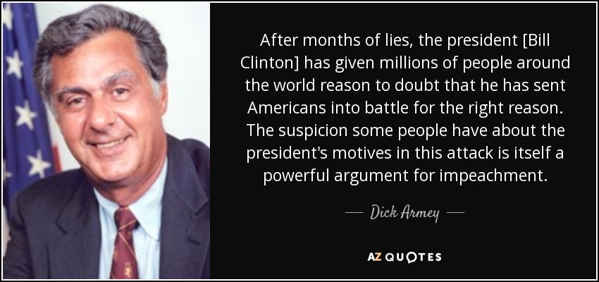 After months of lies, the president [Bill Clinton] has given millions of people around the world reason to doubt that he has sent Americans into battle for the right reason. The suspicion some people have about the president's motives in this attack is itself a powerful argument for impeachment. - Dick Armey