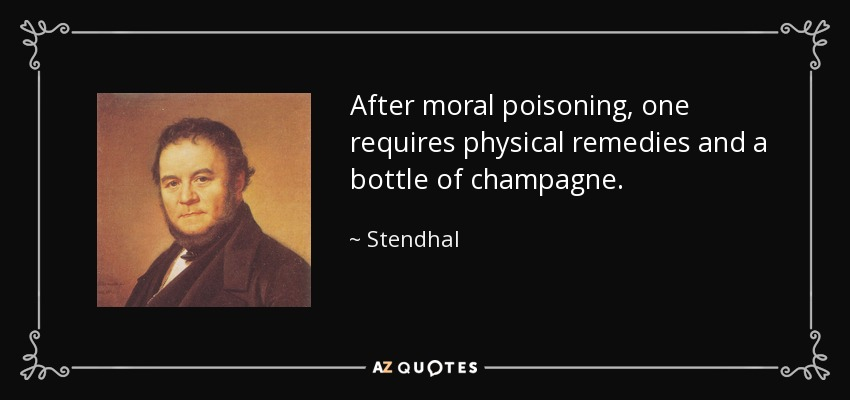 After moral poisoning, one requires physical remedies and a bottle of champagne. - Stendhal