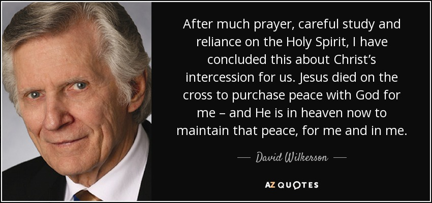 After much prayer, careful study and reliance on the Holy Spirit, I have concluded this about Christ's intercession for us. Jesus died on the cross to purchase peace with God for me – and He is in heaven now to maintain that peace, for me and in me. - David Wilkerson