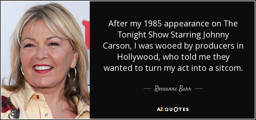 After my 1985 appearance on The Tonight Show Starring Johnny Carson, I was wooed by producers in Hollywood, who told me they wanted to turn my act into a sitcom. - Roseanne Barr
