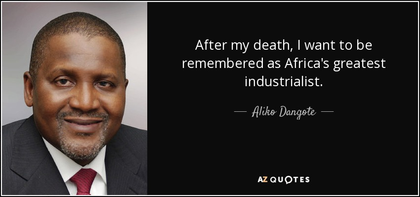 After my death, I want to be remembered as Africa's greatest industrialist. - Aliko Dangote
