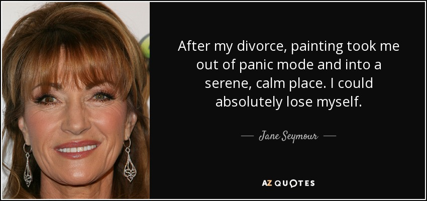 After my divorce, painting took me out of panic mode and into a serene, calm place. I could absolutely lose myself. - Jane Seymour