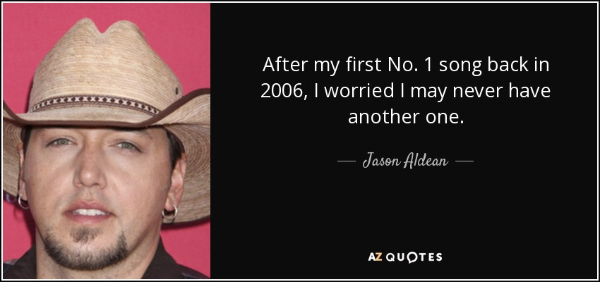 After my first No. 1 song back in 2006, I worried I may never have another one. - Jason Aldean