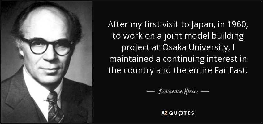 After my first visit to Japan, in 1960, to work on a joint model building project at Osaka University, I maintained a continuing interest in the country and the entire Far East. - Lawrence Klein