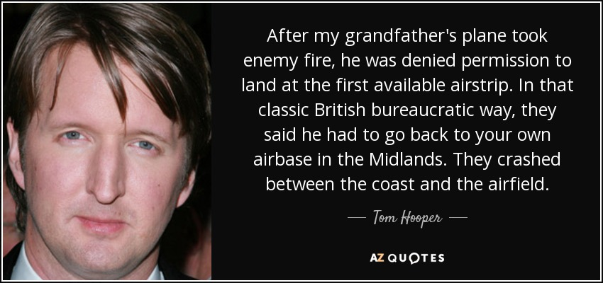 After my grandfather's plane took enemy fire, he was denied permission to land at the first available airstrip. In that classic British bureaucratic way, they said he had to go back to your own airbase in the Midlands. They crashed between the coast and the airfield. - Tom Hooper